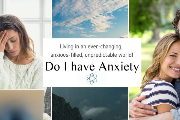 Do I have Anxiety! Living in an ever-changing, anxious-filled, unpredictable world!