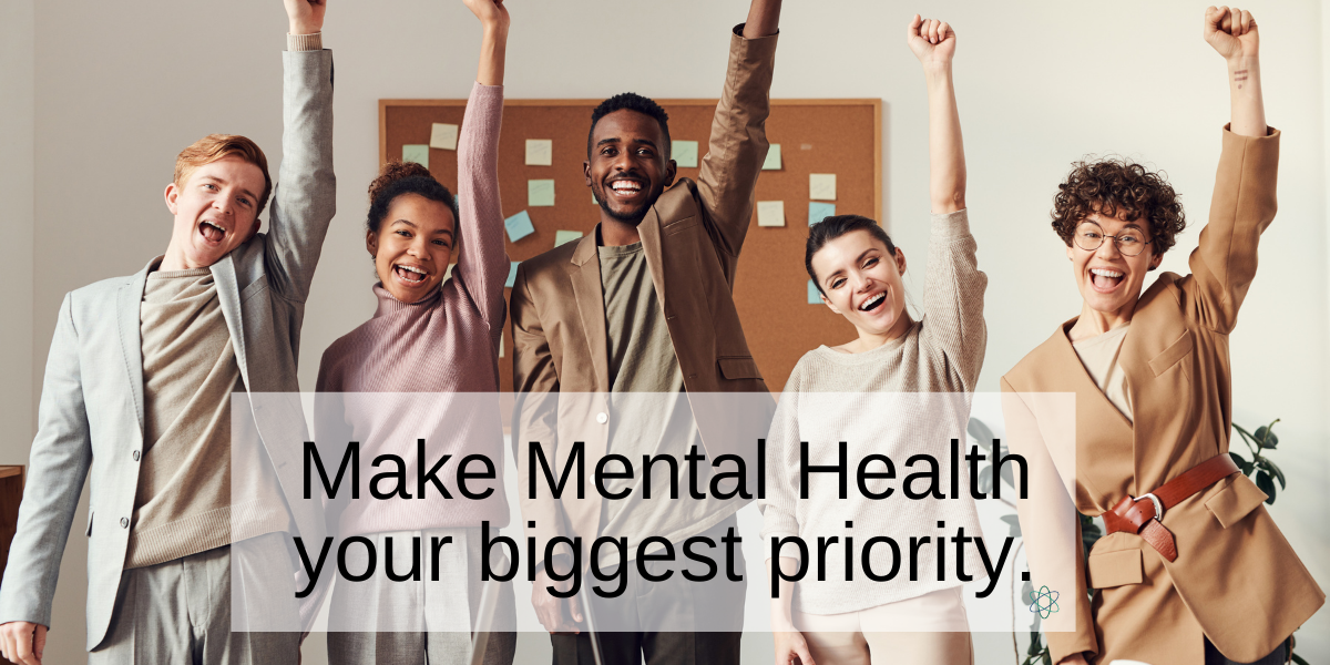 Make Mental Health your biggest priority.